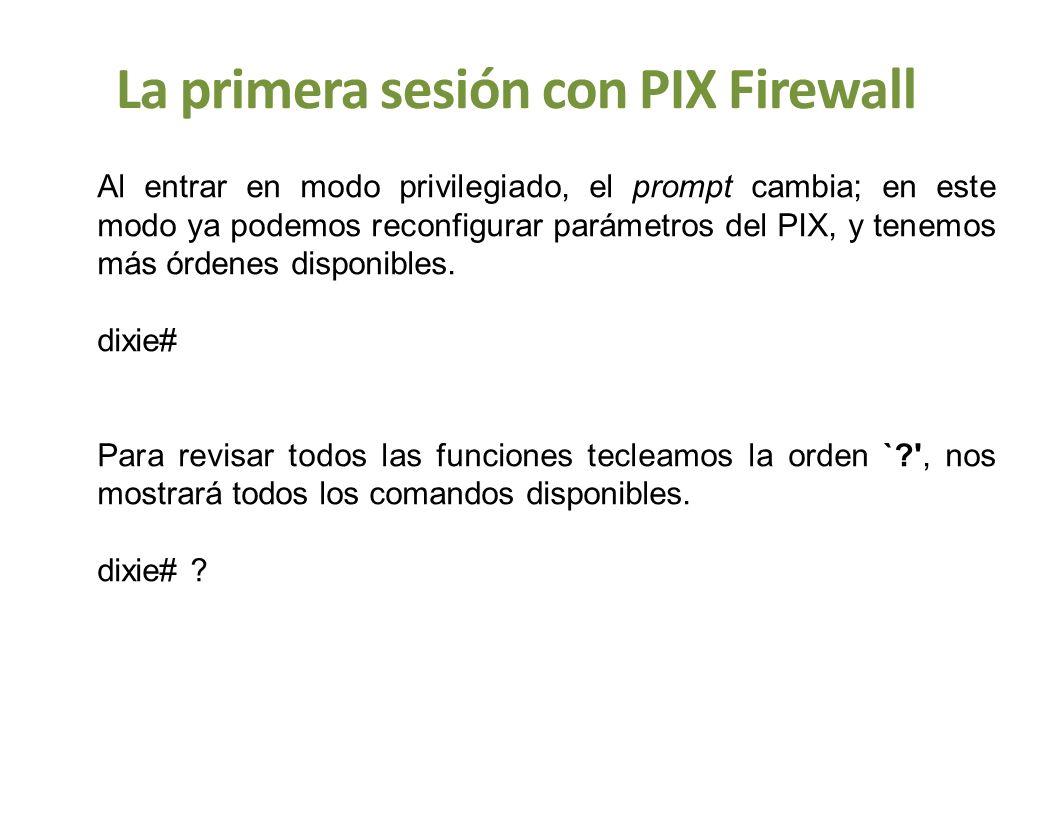 La primera sesión con PIX Firewall Al entrar en modo privilegiado, el prompt cambia; en este modo ya podemos reconfigurar parámetros del PIX, y tenemo