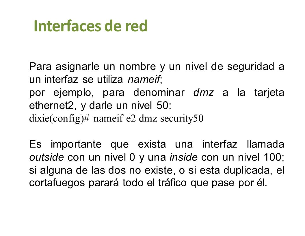 Interfaces de red Para ver si la configuración actual de las interfaces es correcta mediante la orden show nameif: dixie(config)# show nameif nameif ethernet0 outside security0 nameif ethernet1 inside security100 nameif ethernet2 dmz security50 nameif ethernet3 intf3 security15 dixie(config)#