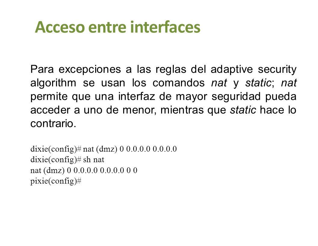 Acceso entre interfaces Para excepciones a las reglas del adaptive security algorithm se usan los comandos nat y static; nat permite que una interfaz