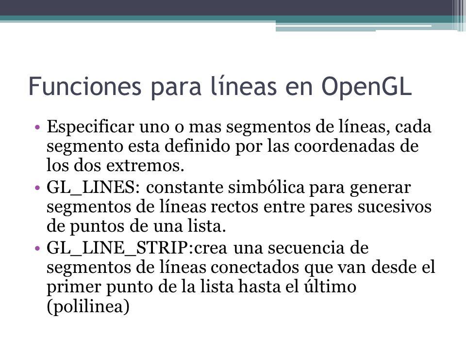 Funciones para líneas en OpenGL Especificar uno o mas segmentos de líneas, cada segmento esta definido por las coordenadas de los dos extremos. GL_LIN