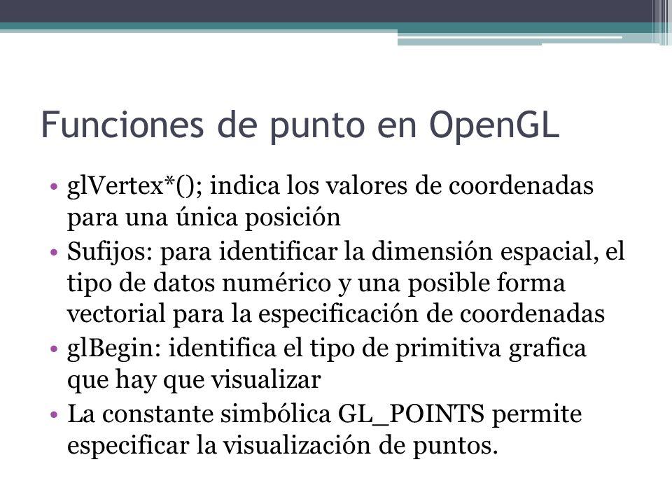 Funciones de punto en OpenGL glVertex*(); indica los valores de coordenadas para una única posición Sufijos: para identificar la dimensión espacial, e