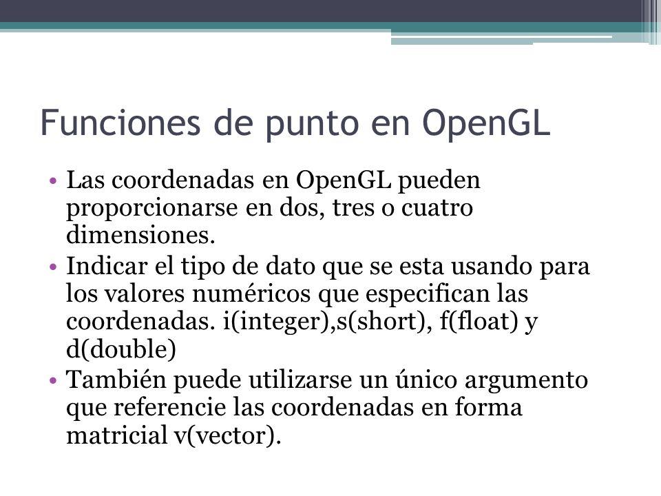 Funciones de punto en OpenGL Las coordenadas en OpenGL pueden proporcionarse en dos, tres o cuatro dimensiones. Indicar el tipo de dato que se esta us