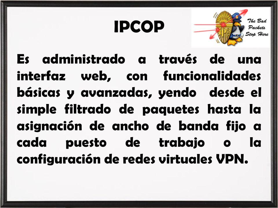 IPCOP Es administrado a través de una interfaz web, con funcionalidades básicas y avanzadas, yendo desde el simple filtrado de paquetes hasta la asign