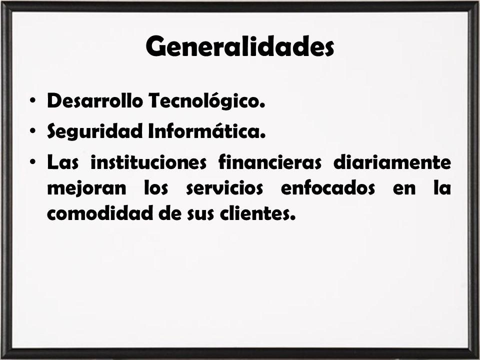 Generalidades Desarrollo Tecnológico. Seguridad Informática. Las instituciones financieras diariamente mejoran los servicios enfocados en la comodidad
