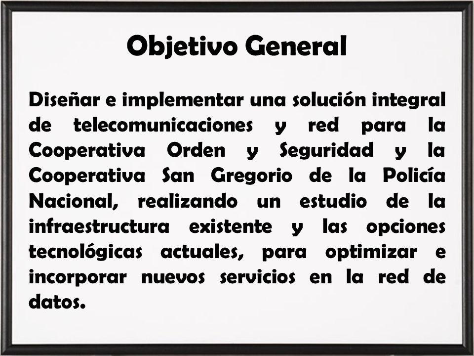 Objetivo General Diseñar e implementar una solución integral de telecomunicaciones y red para la Cooperativa Orden y Seguridad y la Cooperativa San Gr