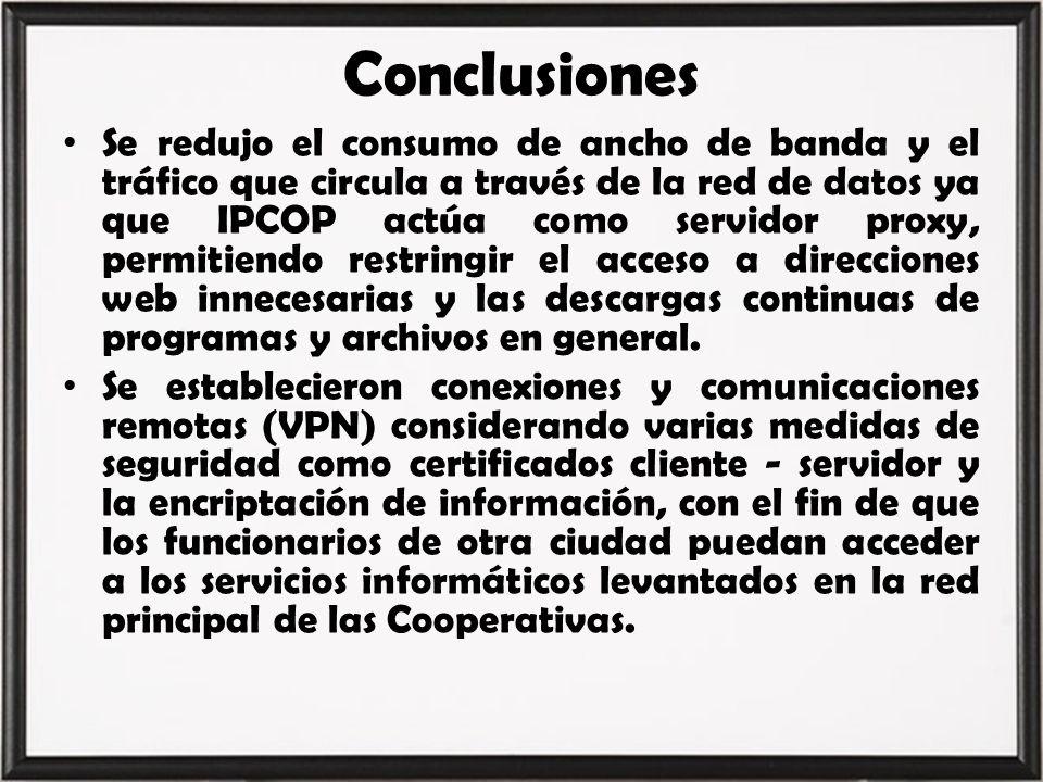 Conclusiones Se redujo el consumo de ancho de banda y el tráfico que circula a través de la red de datos ya que IPCOP actúa como servidor proxy, permi