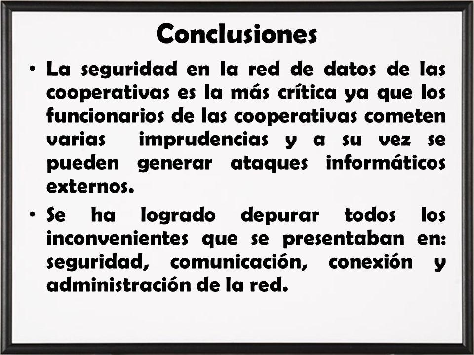 Conclusiones La seguridad en la red de datos de las cooperativas es la más crítica ya que los funcionarios de las cooperativas cometen varias impruden