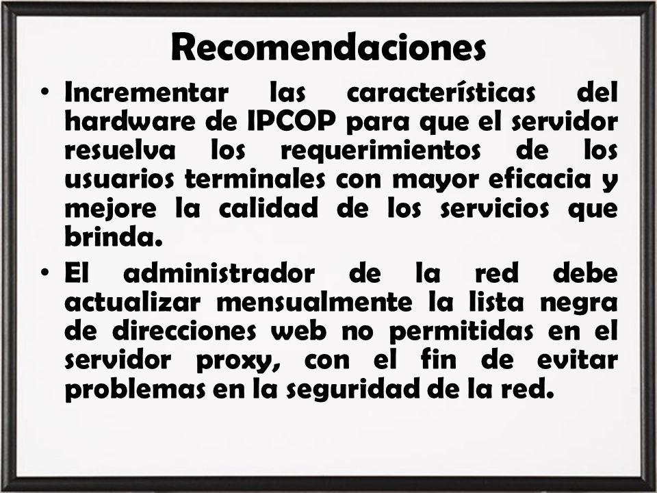 Recomendaciones Incrementar las características del hardware de IPCOP para que el servidor resuelva los requerimientos de los usuarios terminales con