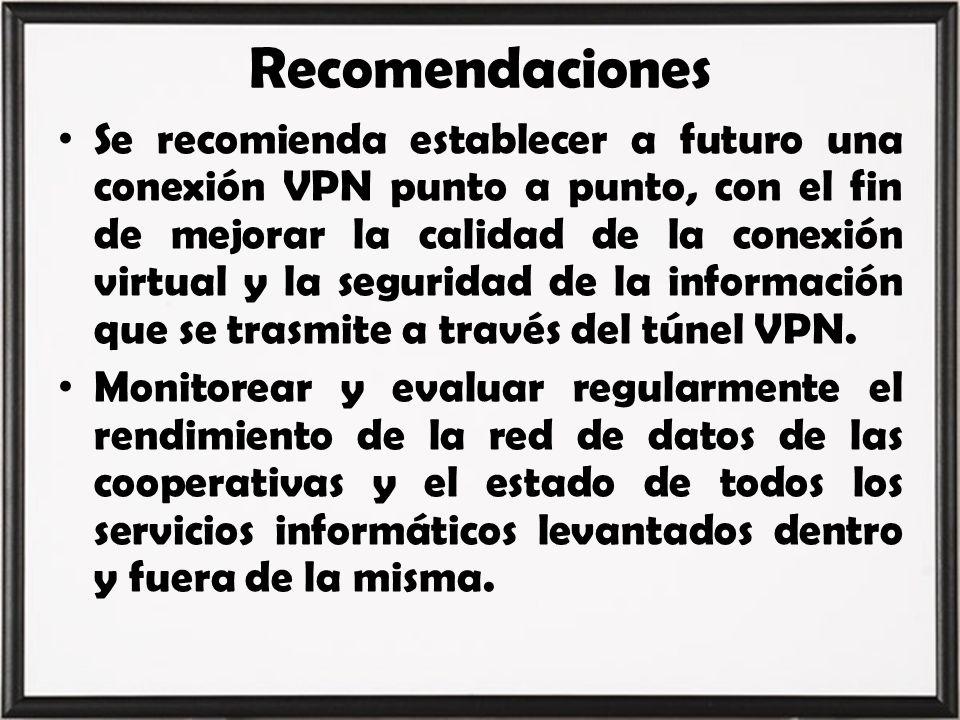 Recomendaciones Se recomienda establecer a futuro una conexión VPN punto a punto, con el fin de mejorar la calidad de la conexión virtual y la segurid
