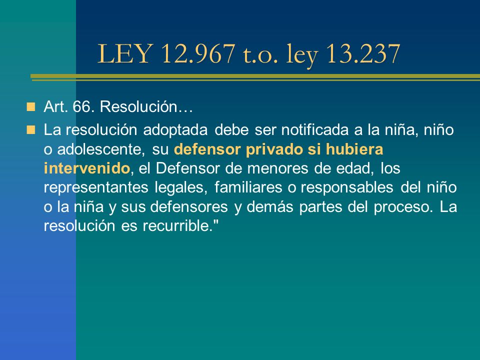 LEY 12.967 t.o. ley 13.237 Art. 66. Resolución… La resolución adoptada debe ser notificada a la niña, niño o adolescente, su defensor privado si hubie