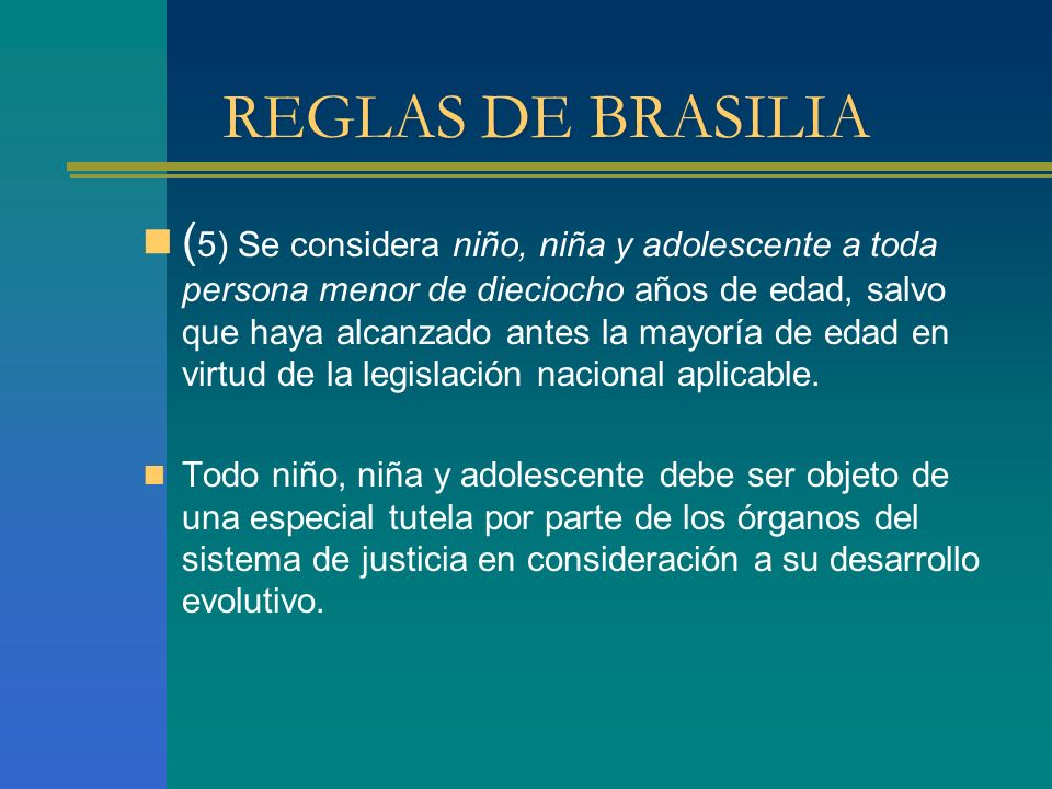REGLAS DE BRASILIA ( 5) Se considera niño, niña y adolescente a toda persona menor de dieciocho años de edad, salvo que haya alcanzado antes la mayoría de edad en virtud de la legislación nacional aplicable.