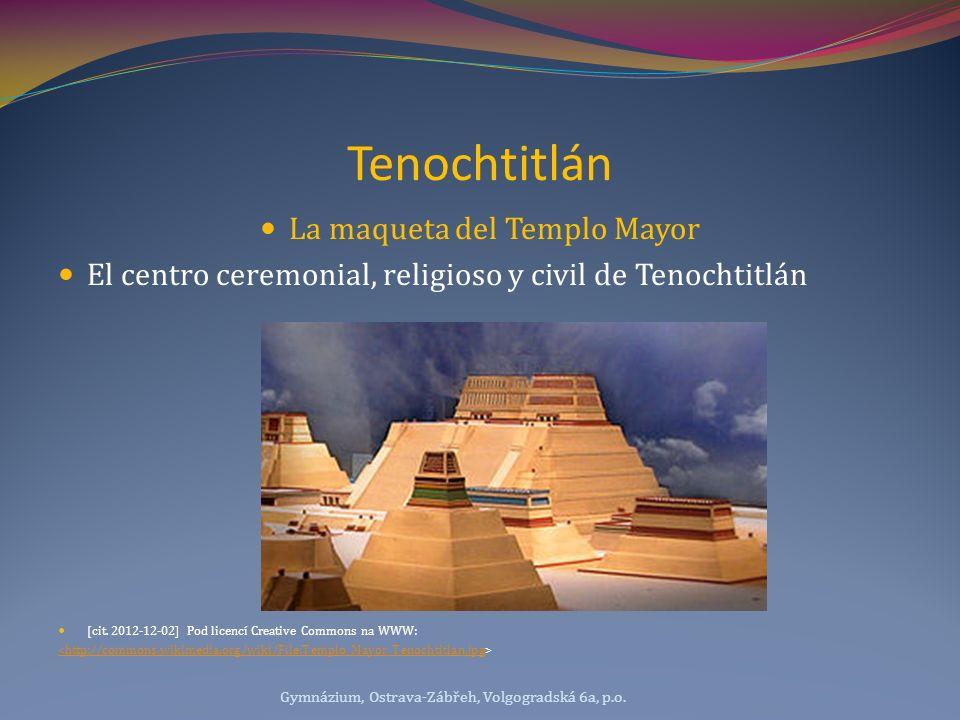 Tenochtitlán La maqueta del Templo Mayor El centro ceremonial, religioso y civil de Tenochtitlán [cit. 2012-12-02] Pod licencí Creative Commons na WWW