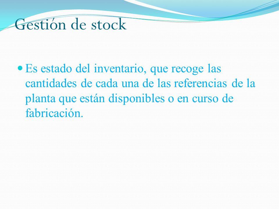 Gestión de stock Es estado del inventario, que recoge las cantidades de cada una de las referencias de la planta que están disponibles o en curso de fabricación.