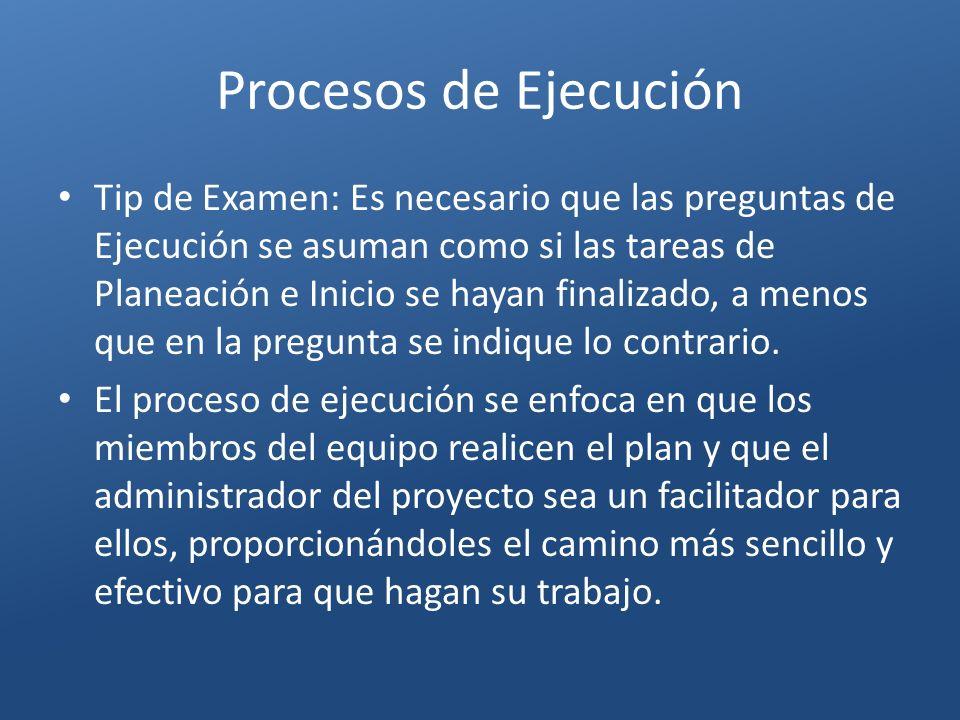 Procesos de Ejecución Tip de Examen: Es necesario que las preguntas de Ejecución se asuman como si las tareas de Planeación e Inicio se hayan finaliza