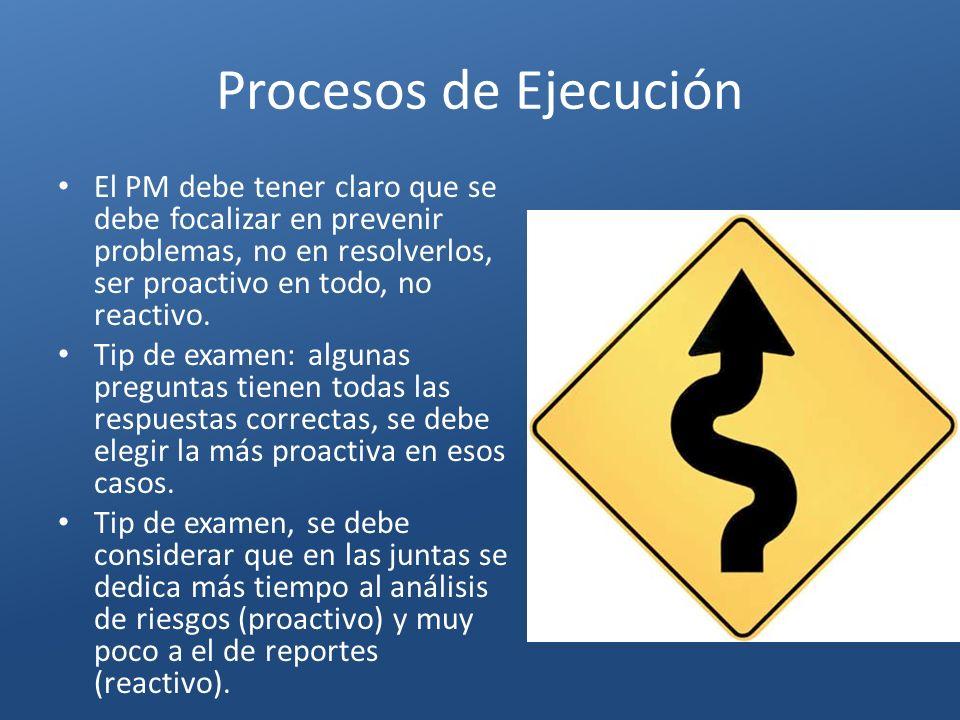 Procesos de Ejecución El PM debe tener claro que se debe focalizar en prevenir problemas, no en resolverlos, ser proactivo en todo, no reactivo. Tip d