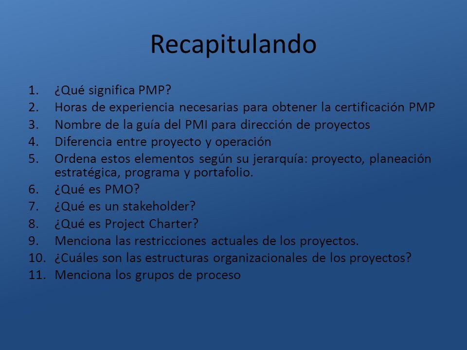 Recapitulando 1.¿Qué significa PMP? 2.Horas de experiencia necesarias para obtener la certificación PMP 3.Nombre de la guía del PMI para dirección de