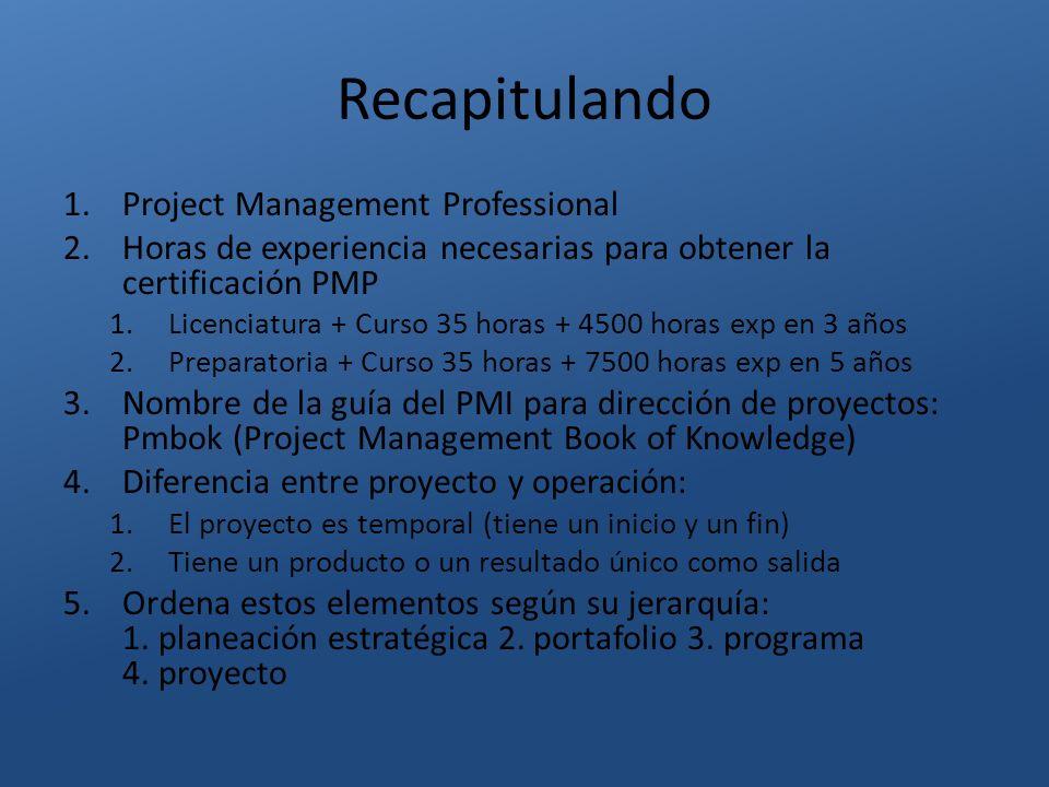 Recapitulando 1.Project Management Professional 2.Horas de experiencia necesarias para obtener la certificación PMP 1.Licenciatura + Curso 35 horas +