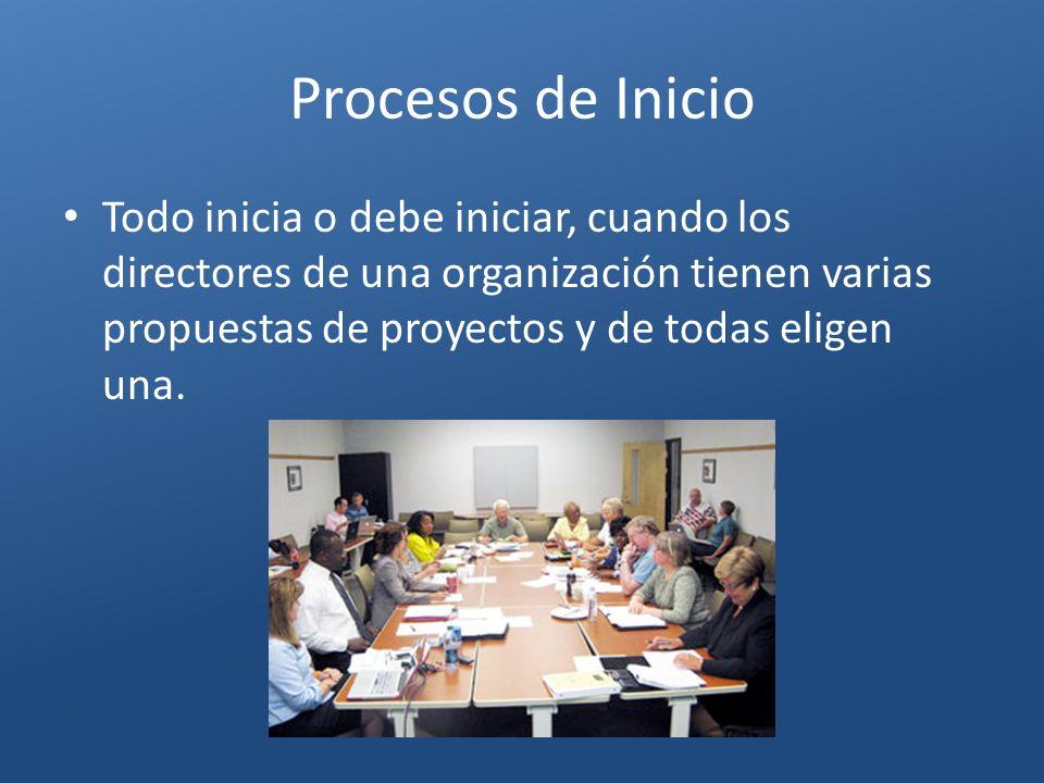 Procesos de Inicio Todo inicia o debe iniciar, cuando los directores de una organización tienen varias propuestas de proyectos y de todas eligen una.
