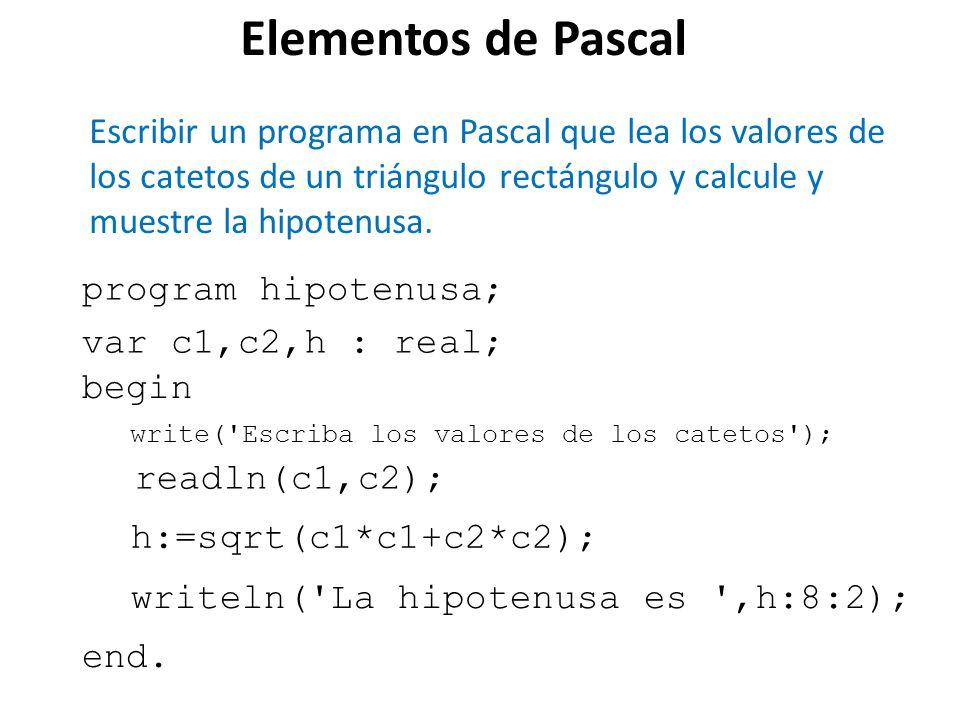 Elementos de Pascal Escribir un programa en Pascal que lea los valores de los catetos de un triángulo rectángulo y calcule y muestre la hipotenusa. pr