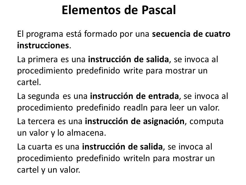 Elementos de Pascal El programa está formado por una secuencia de cuatro instrucciones. La primera es una instrucción de salida, se invoca al procedim