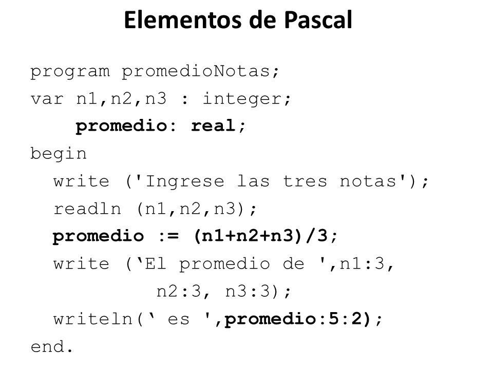 Elementos de Pascal program promedioNotas; var n1,n2,n3 : integer; promedio: real; begin write ('Ingrese las tres notas'); readln (n1,n2,n3); promedio