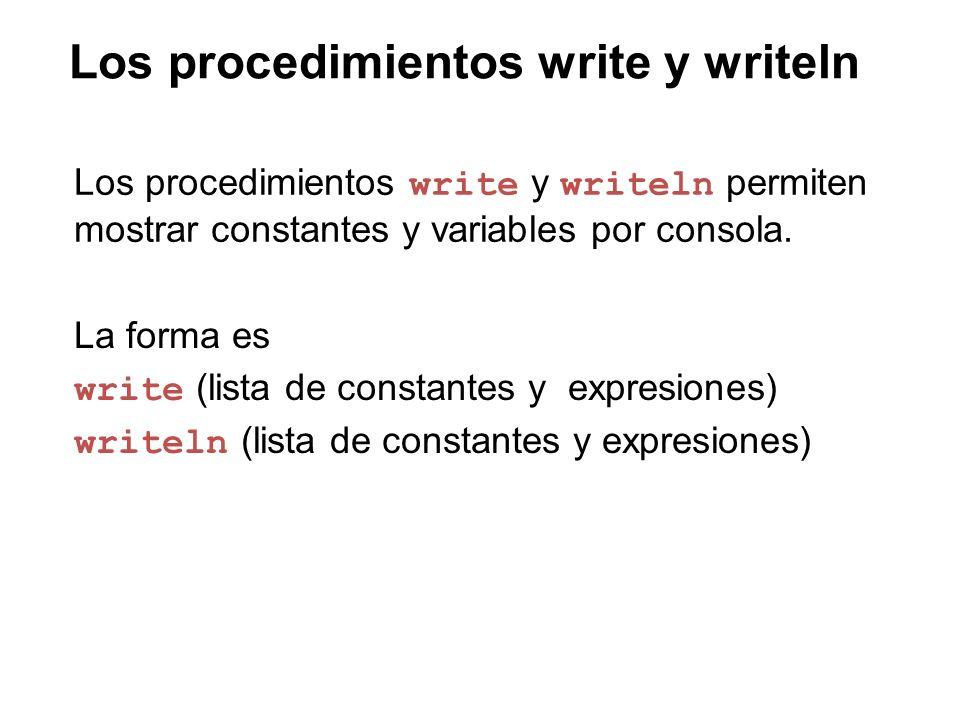 Los procedimientos write y writeln La forma es write (lista de constantes y expresiones) writeln (lista de constantes y expresiones) Los procedimiento