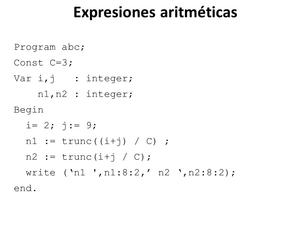 Program abc; Const C=3; Var i,j : integer; n1,n2 : integer; Begin i= 2; j:= 9; n1 := trunc((i+j) / C) ; n2 := trunc(i+j / C); write (n1 ',n1:8:2, n2,n
