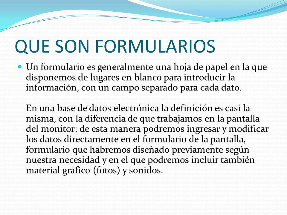 QUE SON FORMULARIOS Un formulario es generalmente una hoja de papel en la que disponemos de lugares en blanco para introducir la información, con un campo separado para cada dato.