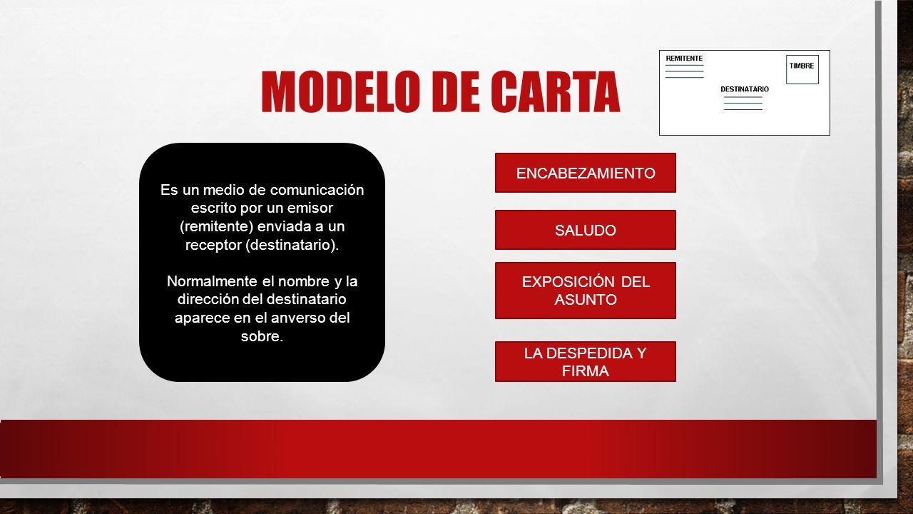 MODELO DE CARTA Es un medio de comunicación escrito por un emisor (remitente) enviada a un receptor (destinatario). Normalmente el nombre y la direcci