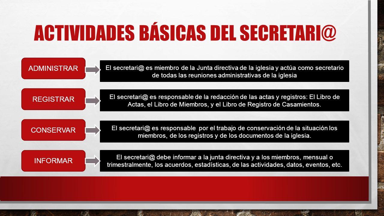 ACTIVIDADES BÁSICAS DEL SECRETARI@ El secretari@ es miembro de la Junta directiva de la iglesia y actúa como secretario de todas las reuniones adminis
