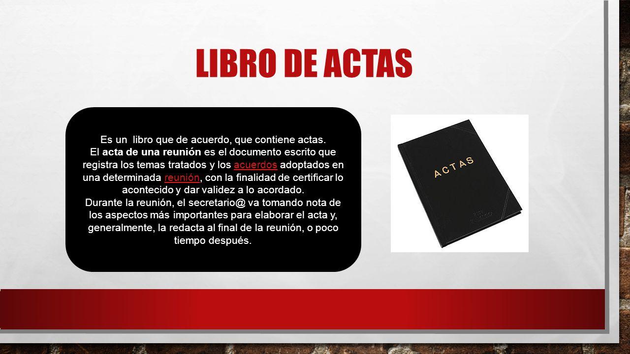 LIBRO DE ACTAS Es un libro que de acuerdo, que contiene actas. El acta de una reunión es el documento escrito que registra los temas tratados y los ac