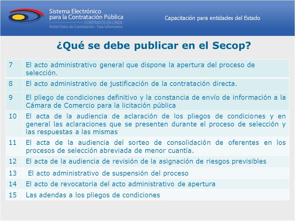 ¿Qué se debe publicar en el Secop? 7El acto administrativo general que dispone la apertura del proceso de selección. 8El acto administrativo de justif