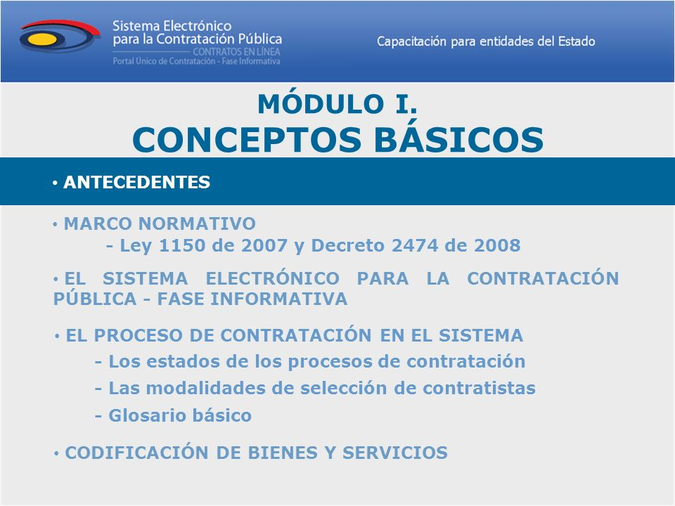ANTECEDENTES Uno de los objetivos principales para la Administración Pública colombiana en los últimos años, ha sido proporcionar la mayor eficiencia posible a las actuaciones del Estado en procura de avanzar en la modernización y mejores prácticas en la contratación pública.