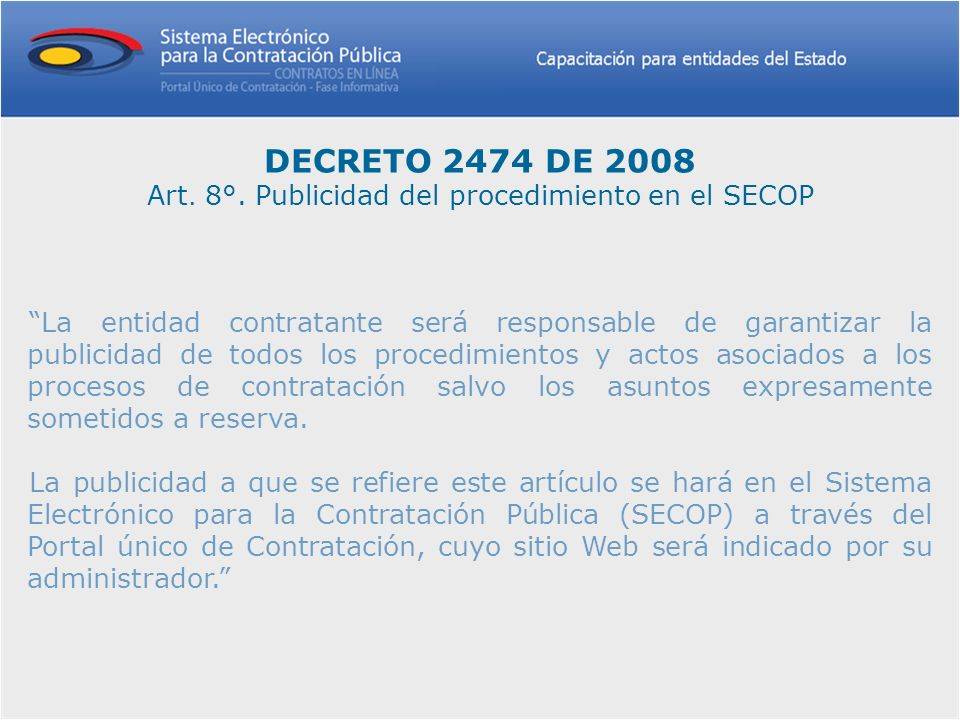 DECRETO 2474 DE 2008 Art. 8°. Publicidad del procedimiento en el SECOP La entidad contratante será responsable de garantizar la publicidad de todos lo