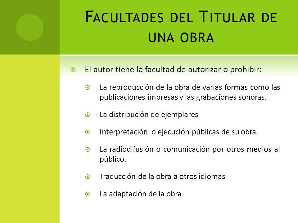 F ACULTADES DEL T ITULAR DE UNA OBRA El autor tiene la facultad de autorizar o prohibir: La reproducción de la obra de varias formas como las publicac