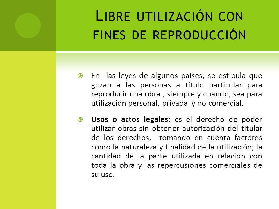 L IBRE UTILIZACIÓN CON FINES DE REPRODUCCIÓN En las leyes de algunos países, se estipula que gozan a las personas a título particular para reproducir
