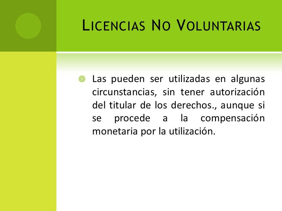 L ICENCIAS N O V OLUNTARIAS Las pueden ser utilizadas en algunas circunstancias, sin tener autorización del titular de los derechos., aunque si se pro