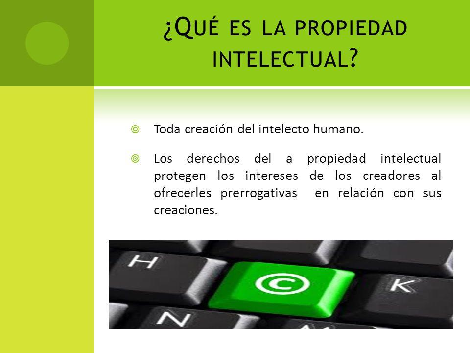 ¿Q UÉ ES LA PROPIEDAD INTELECTUAL ? Toda creación del intelecto humano. Los derechos del a propiedad intelectual protegen los intereses de los creador