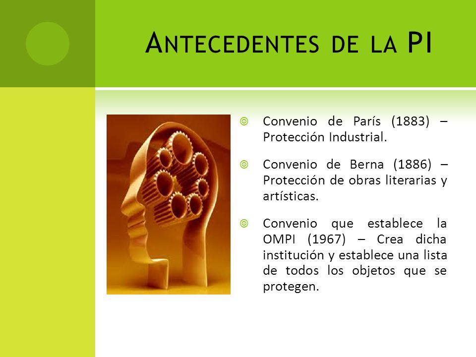 A NTECEDENTES DE LA PI Convenio de París (1883) – Protección Industrial. Convenio de Berna (1886) – Protección de obras literarias y artísticas. Conve
