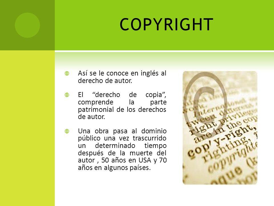 COPYRIGHT Así se le conoce en inglés al derecho de autor. El derecho de copia, comprende la parte patrimonial de los derechos de autor. Una obra pasa