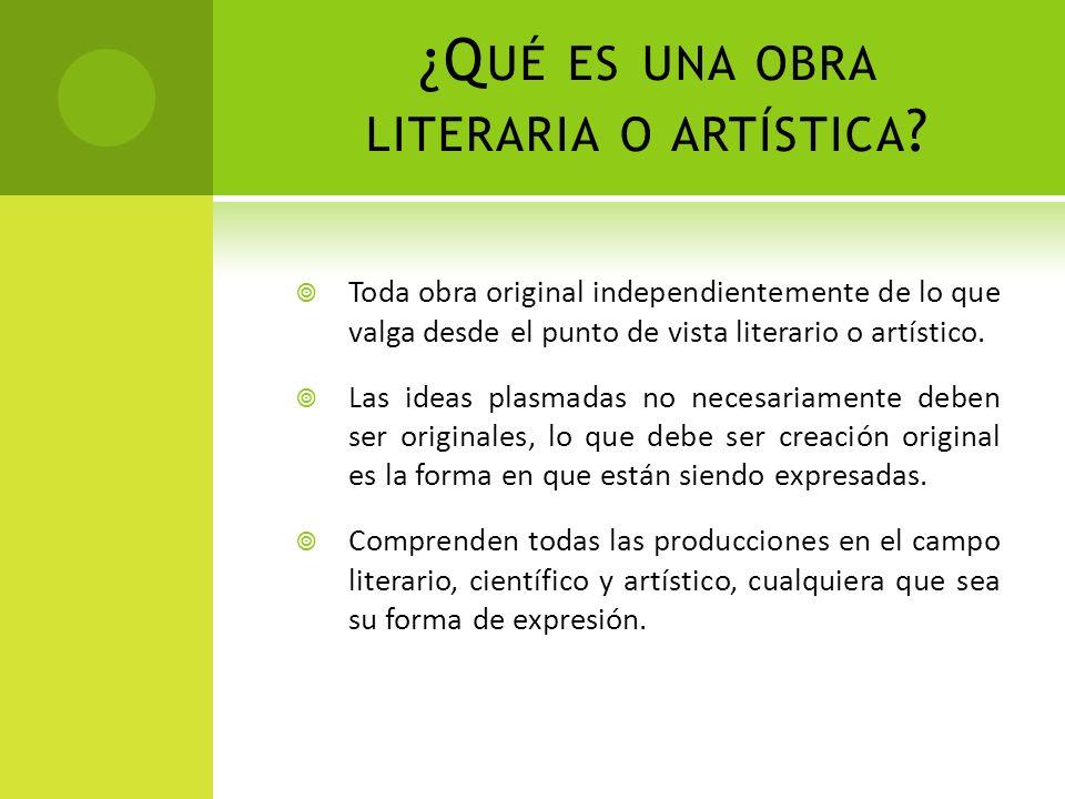 ¿Q UÉ ES UNA OBRA LITERARIA O ARTÍSTICA ? Toda obra original independientemente de lo que valga desde el punto de vista literario o artístico. Las ide