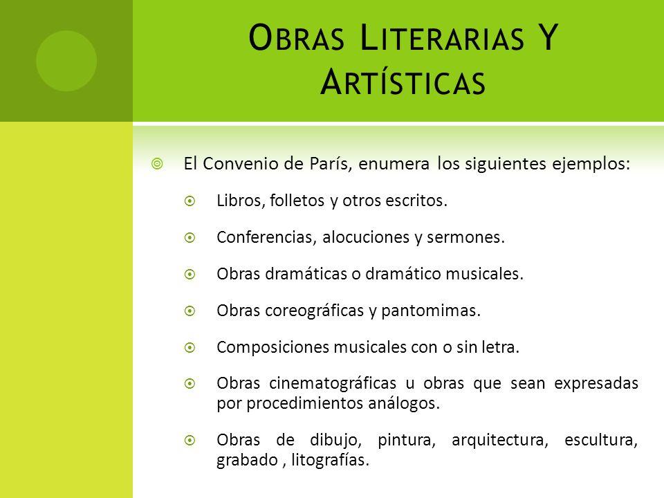 O BRAS L ITERARIAS Y A RTÍSTICAS El Convenio de París, enumera los siguientes ejemplos: Libros, folletos y otros escritos. Conferencias, alocuciones y
