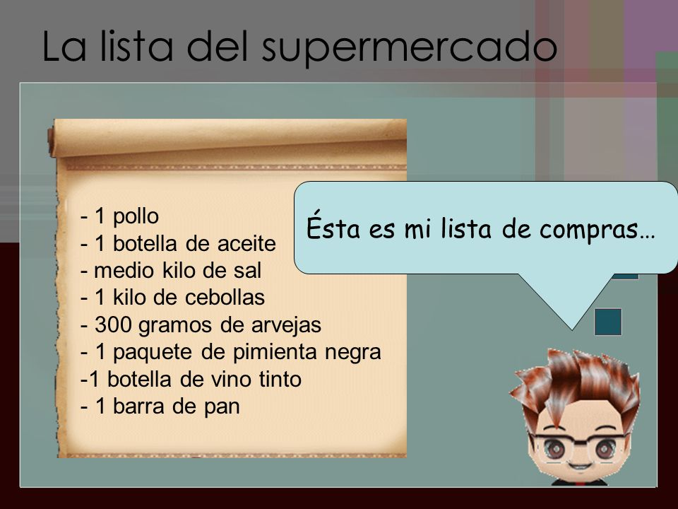 La lista del supermercado Ésta es mi lista de compras… - 1 pollo - 1 botella de aceite - medio kilo de sal - 1 kilo de cebollas - 300 gramos de arvejas - 1 paquete de pimienta negra -1 botella de vino tinto - 1 barra de pan