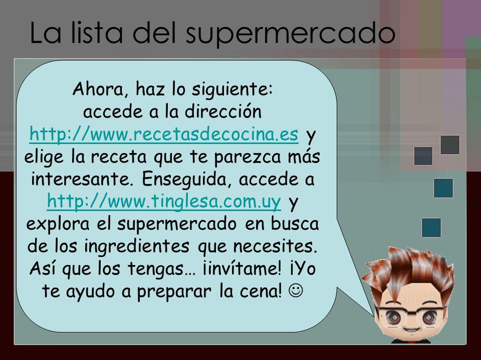 La lista del supermercado Ahora, haz lo siguiente: accede a la dirección http://www.recetasdecocina.es y elige la receta que te parezca más interesant
