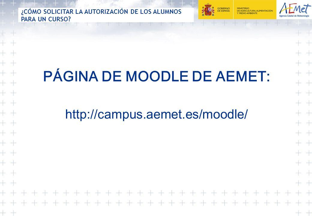 PÁGINA DE MOODLE DE AEMET: http://campus.aemet.es/moodle/ ¿CÓMO SOLICITAR LA AUTORIZACIÓN DE LOS ALUMNOS PARA UN CURSO?