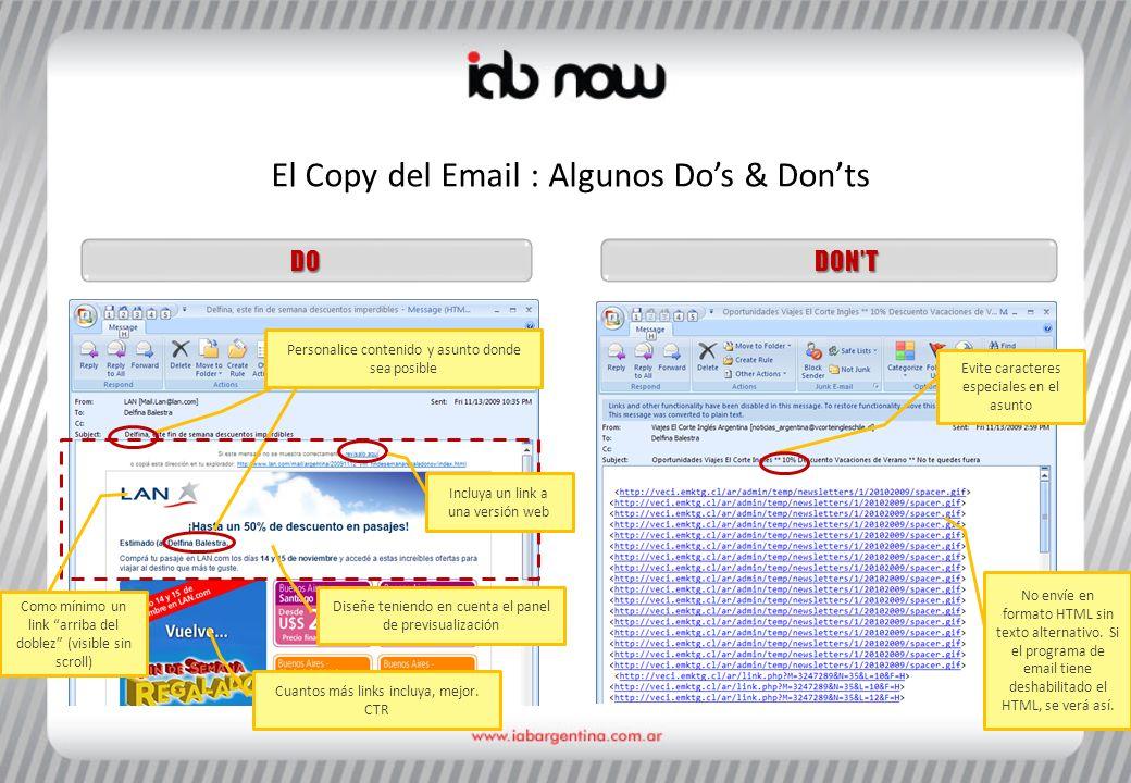 El Copy del Email : Algunos Dos & Donts DONTDO Personalice contenido y asunto donde sea posible Diseñe teniendo en cuenta el panel de previsualización Incluya un link a una versión web Evite caracteres especiales en el asunto No envíe en formato HTML sin texto alternativo.
