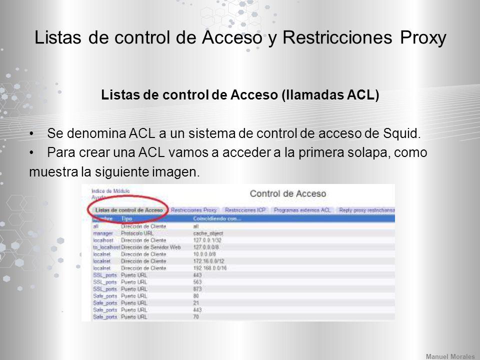 Listas de control de Acceso y Restricciones Proxy Listas de control de Acceso (llamadas ACL) Se denomina ACL a un sistema de control de acceso de Squid.