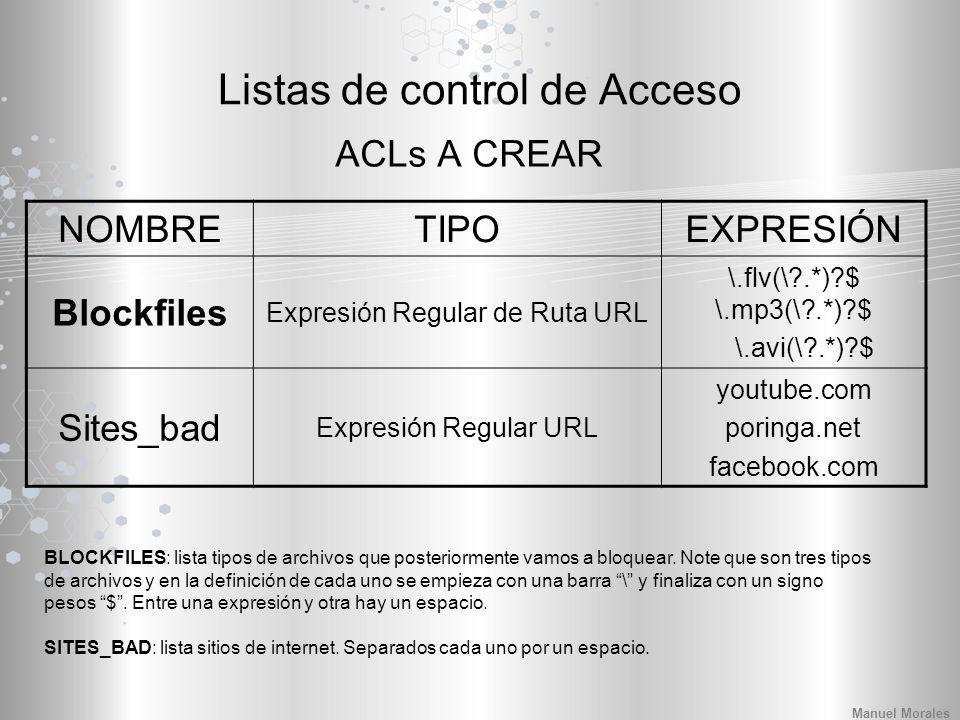 Listas de control de Acceso ACLs A CREAR NOMBRETIPOEXPRESIÓN Blockfiles Expresión Regular de Ruta URL \.flv(\?.*)?$ \.mp3(\?.*)?$ \.avi(\?.*)?$ Sites_bad Expresión Regular URL youtube.com poringa.net facebook.com BLOCKFILES: lista tipos de archivos que posteriormente vamos a bloquear.