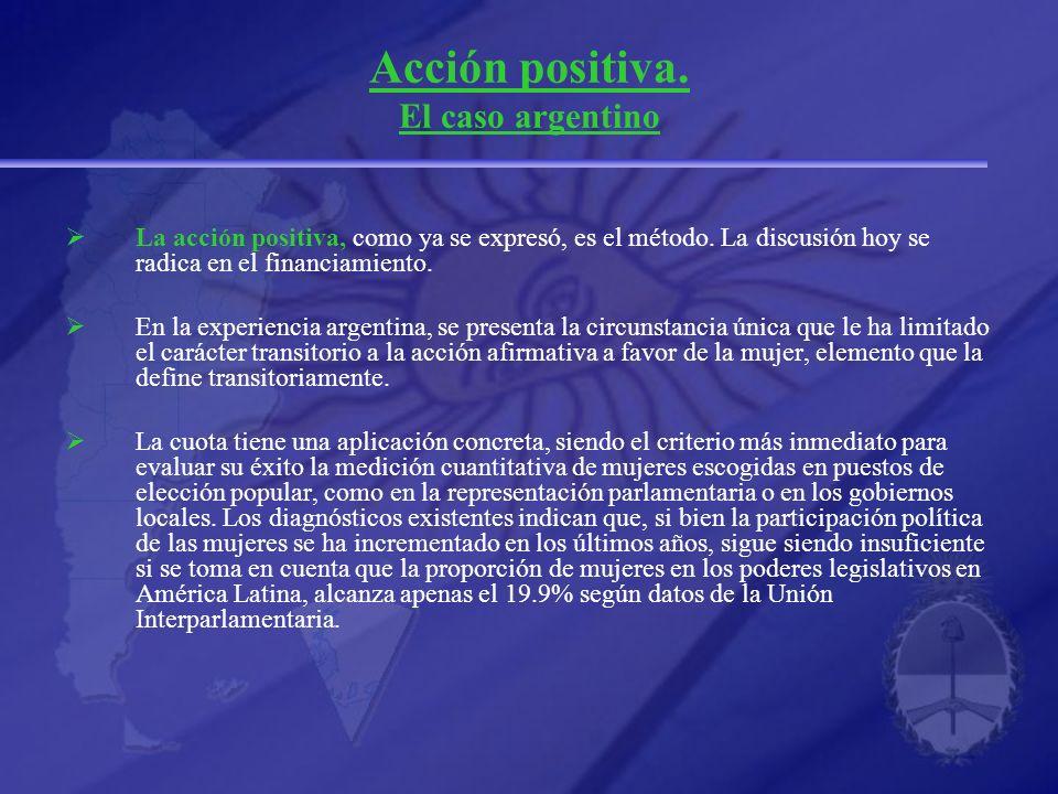 Acción positiva. El caso argentino La acción positiva, como ya se expresó, es el método. La discusión hoy se radica en el financiamiento. En la experi