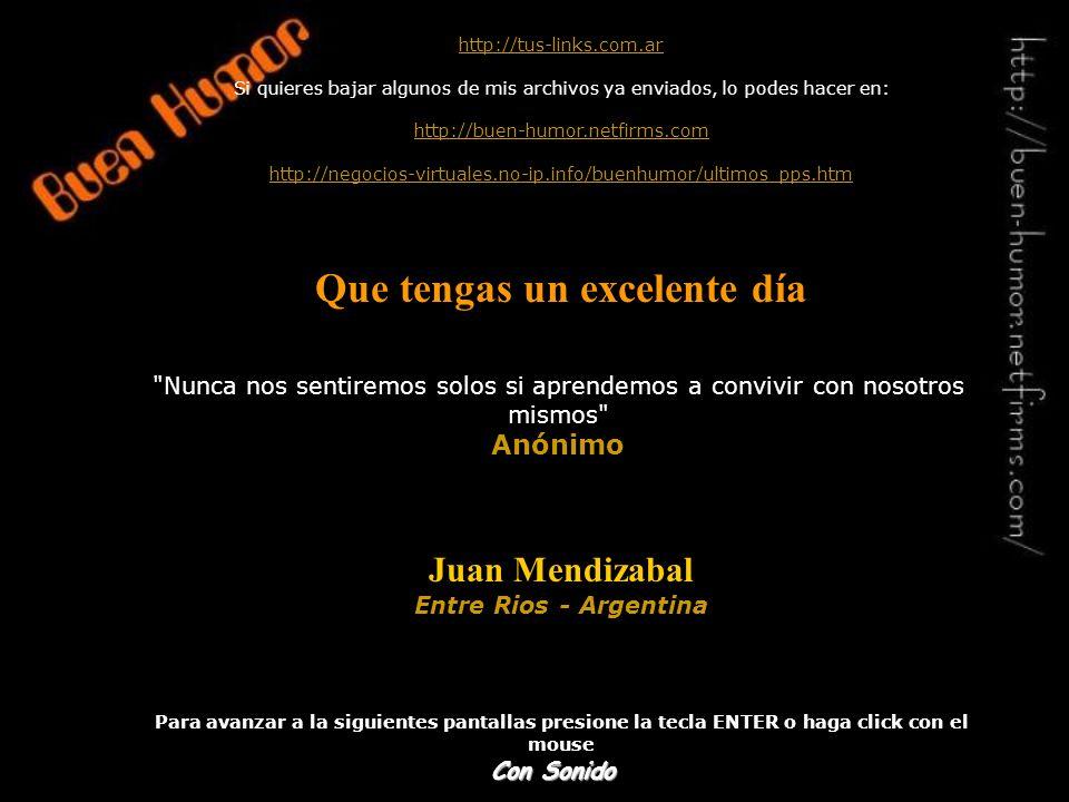 http://tus-links.com.ar Si quieres bajar algunos de mis archivos ya enviados, lo podes hacer en: http://buen-humor.netfirms.com http://negocios-virtuales.no-ip.info/buenhumor/ultimos_pps.htm Que tengas un excelente día Juan Mendizabal Entre Rios - Argentina Para avanzar a la siguientes pantallas presione la tecla ENTER o haga click con el mouse Nunca nos sentiremos solos si aprendemos a convivir con nosotros mismos Anónimo Con Sonido